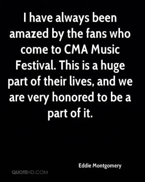 Eddie Montgomery - I have always been amazed by the fans who come to CMA Music Festival. This is a huge part of their lives, and we are very honored to be a part of it.