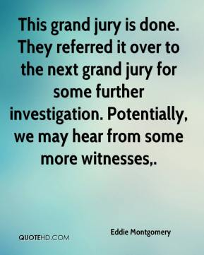 Eddie Montgomery - This grand jury is done. They referred it over to the next grand jury for some further investigation. Potentially, we may hear from some more witnesses.