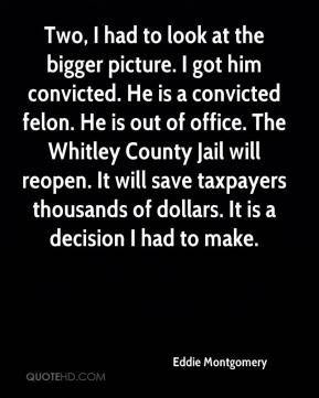 Eddie Montgomery - Two, I had to look at the bigger picture. I got him convicted. He is a convicted felon. He is out of office. The Whitley County Jail will reopen. It will save taxpayers thousands of dollars. It is a decision I had to make.