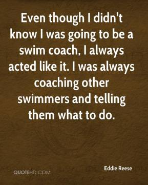 Eddie Reese - Even though I didn't know I was going to be a swim coach, I always acted like it. I was always coaching other swimmers and telling them what to do.