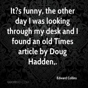 Edward Collins - It?s funny, the other day I was looking through my desk and I found an old Times article by Doug Hadden.
