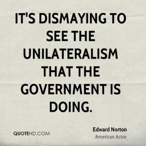 It's dismaying to see the unilateralism that the government is doing.