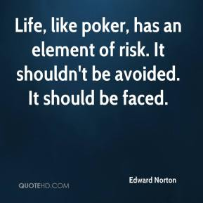 Life, like poker, has an element of risk. It shouldn't be avoided. It should be faced.