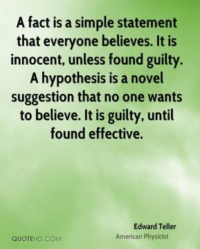 Edward Teller - A fact is a simple statement that everyone believes. It is innocent, unless found guilty. A hypothesis is a novel suggestion that no one wants to believe. It is guilty, until found effective.