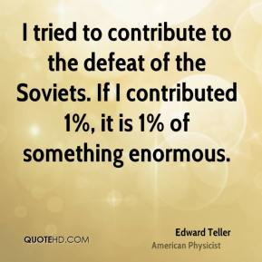 I tried to contribute to the defeat of the Soviets. If I contributed 1%, it is 1% of something enormous.