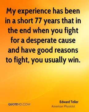 My experience has been in a short 77 years that in the end when you fight for a desperate cause and have good reasons to fight, you usually win.