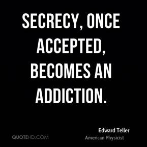 Secrecy, once accepted, becomes an addiction.