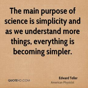 The main purpose of science is simplicity and as we understand more things, everything is becoming simpler.