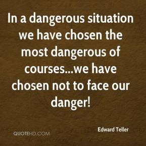 Edward Teller - In a dangerous situation we have chosen the most dangerous of courses...we have chosen not to face our danger!