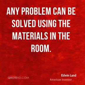 Edwin Land - Any problem can be solved using the materials in the room.