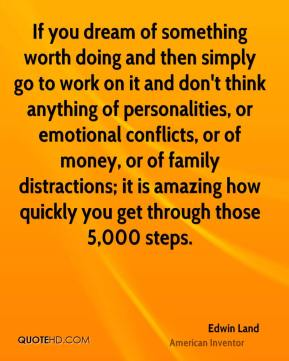 Edwin Land - If you dream of something worth doing and then simply go to work on it and don't think anything of personalities, or emotional conflicts, or of money, or of family distractions; it is amazing how quickly you get through those 5,000 steps.