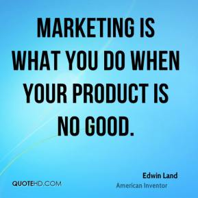 Edwin Land - Marketing is what you do when your product is no good.