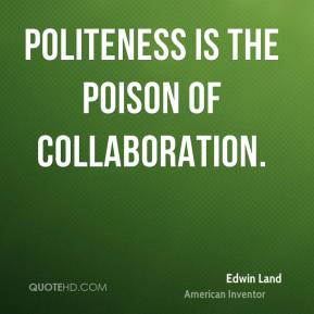 Edwin Land - Politeness is the poison of collaboration.