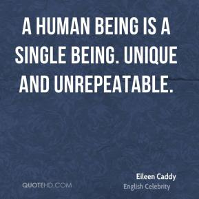 A human being is a single being. Unique and unrepeatable.