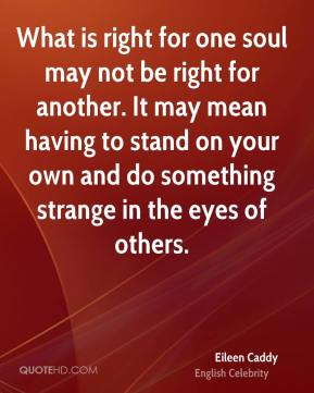 What is right for one soul may not be right for another. It may mean having to stand on your own and do something strange in the eyes of others.