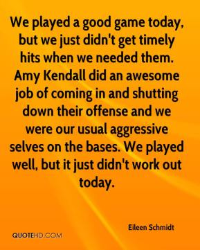 We played a good game today, but we just didn't get timely hits when we needed them. Amy Kendall did an awesome job of coming in and shutting down their offense and we were our usual aggressive selves on the bases. We played well, but it just didn't work out today.