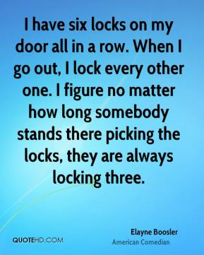 Elayne Boosler - I have six locks on my door all in a row. When I go out, I lock every other one. I figure no matter how long somebody stands there picking the locks, they are always locking three.