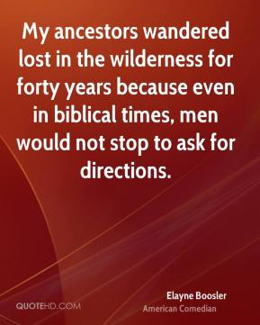 Elayne Boosler - My ancestors wandered lost in the wilderness for forty years because even in biblical times, men would not stop to ask for directions.