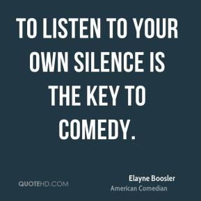 Elayne Boosler - To listen to your own silence is the key to comedy.