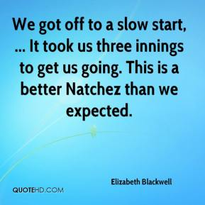 Elizabeth Blackwell - We got off to a slow start, ... It took us three innings to get us going. This is a better Natchez than we expected.