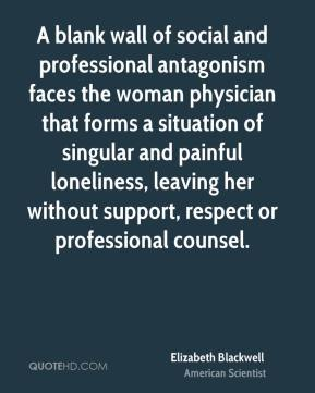 Elizabeth Blackwell - A blank wall of social and professional antagonism faces the woman physician that forms a situation of singular and painful loneliness, leaving her without support, respect or professional counsel.