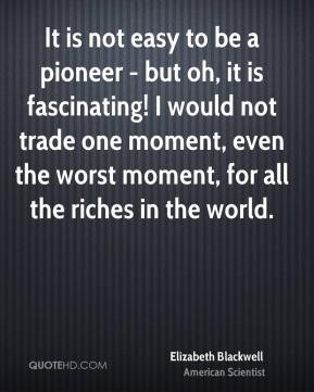 It is not easy to be a pioneer - but oh, it is fascinating! I would not trade one moment, even the worst moment, for all the riches in the world.