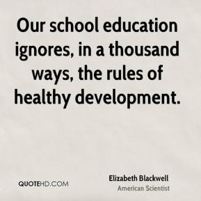 Our school education ignores, in a thousand ways, the rules of healthy development.