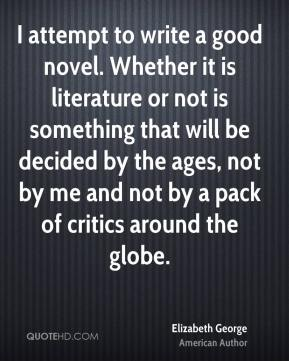 Elizabeth George - I attempt to write a good novel. Whether it is literature or not is something that will be decided by the ages, not by me and not by a pack of critics around the globe.
