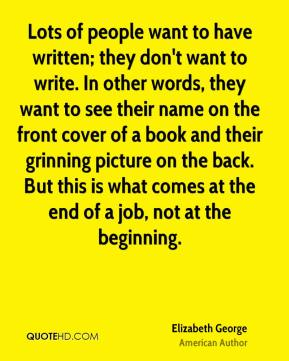 Lots of people want to have written; they don't want to write. In other words, they want to see their name on the front cover of a book and their grinning picture on the back. But this is what comes at the end of a job, not at the beginning.