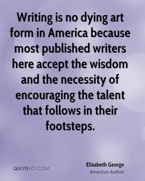 Elizabeth George - Writing is no dying art form in America because most published writers here accept the wisdom and the necessity of encouraging the talent that follows in their footsteps.