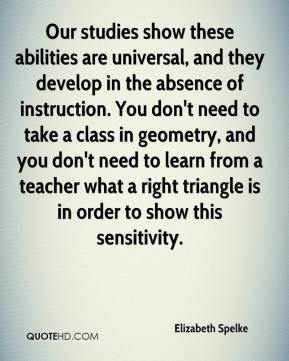 Elizabeth Spelke - Our studies show these abilities are universal, and they develop in the absence of instruction. You don't need to take a class in geometry, and you don't need to learn from a teacher what a right triangle is in order to show this sensitivity.