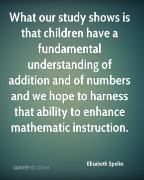 What our study shows is that children have a fundamental understanding of addition and of numbers and we hope to harness that ability to enhance mathematic instruction.