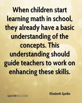 Elizabeth Spelke - When children start learning math in school, they already have a basic understanding of the concepts. This understanding should guide teachers to work on enhancing these skills.