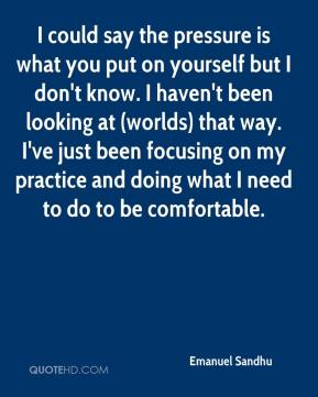 I could say the pressure is what you put on yourself but I don't know. I haven't been looking at (worlds) that way. I've just been focusing on my practice and doing what I need to do to be comfortable.