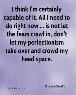 I think I'm certainly capable of it. All I need to do right now ... is not let the fears crawl in, don't let my perfectionism take over and crowd my head space.