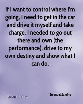 If I want to control where I'm going, I need to get in the car and drive it myself and take charge. I needed to go out there and own (the performance), drive to my own destiny and show what I can do.
