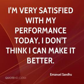I'm very satisfied with my performance today, I don't think I can make it better.