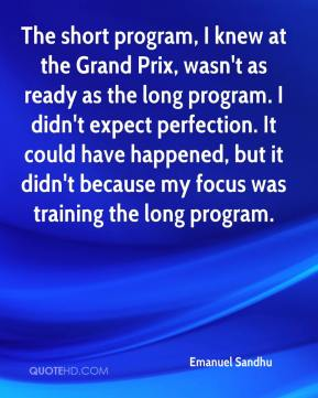 The short program, I knew at the Grand Prix, wasn't as ready as the long program. I didn't expect perfection. It could have happened, but it didn't because my focus was training the long program.