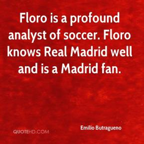 Emilio Butragueno - Floro is a profound analyst of soccer. Floro knows Real Madrid well and is a Madrid fan.