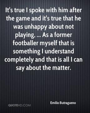 Emilio Butragueno - It's true I spoke with him after the game and it's true that he was unhappy about not playing, ... As a former footballer myself that is something I understand completely and that is all I can say about the matter.