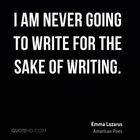 I am never going to write for the sake of writing.