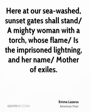 Emma Lazarus - Here at our sea-washed, sunset gates shall stand/ A mighty woman with a torch, whose flame/ Is the imprisoned lightning, and her name/ Mother of exiles.