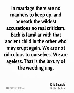 Enid Bagnold - In marriage there are no manners to keep up, and beneath the wildest accusations no real criticism. Each is familiar with that ancient child in the other who may erupt again. We are not ridiculous to ourselves. We are ageless. That is the luxury of the wedding ring.