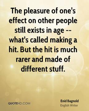 Enid Bagnold - The pleasure of one's effect on other people still exists in age -- what's called making a hit. But the hit is much rarer and made of different stuff.