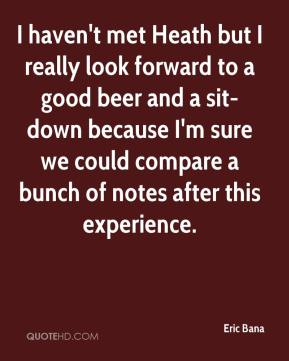 Eric Bana - I haven't met Heath but I really look forward to a good beer and a sit-down because I'm sure we could compare a bunch of notes after this experience.