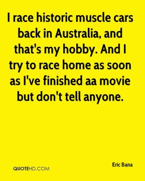 I race historic muscle cars back in Australia, and that's my hobby. And I try to race home as soon as I've finished aa movie but don't tell anyone.
