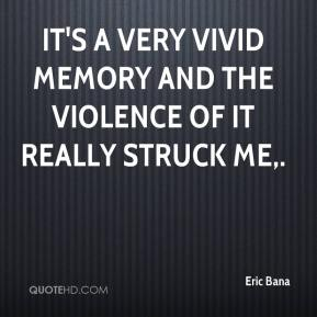 It's a very vivid memory and the violence of it really struck me.