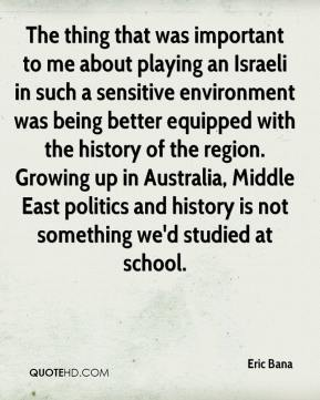 Eric Bana - The thing that was important to me about playing an Israeli in such a sensitive environment was being better equipped with the history of the region. Growing up in Australia, Middle East politics and history is not something we'd studied at school.