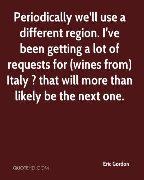 Eric Gordon - Periodically we'll use a different region. I've been getting a lot of requests for (wines from) Italy ? that will more than likely be the next one.