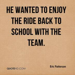 Eric Patterson - He wanted to enjoy the ride back to school with the team.